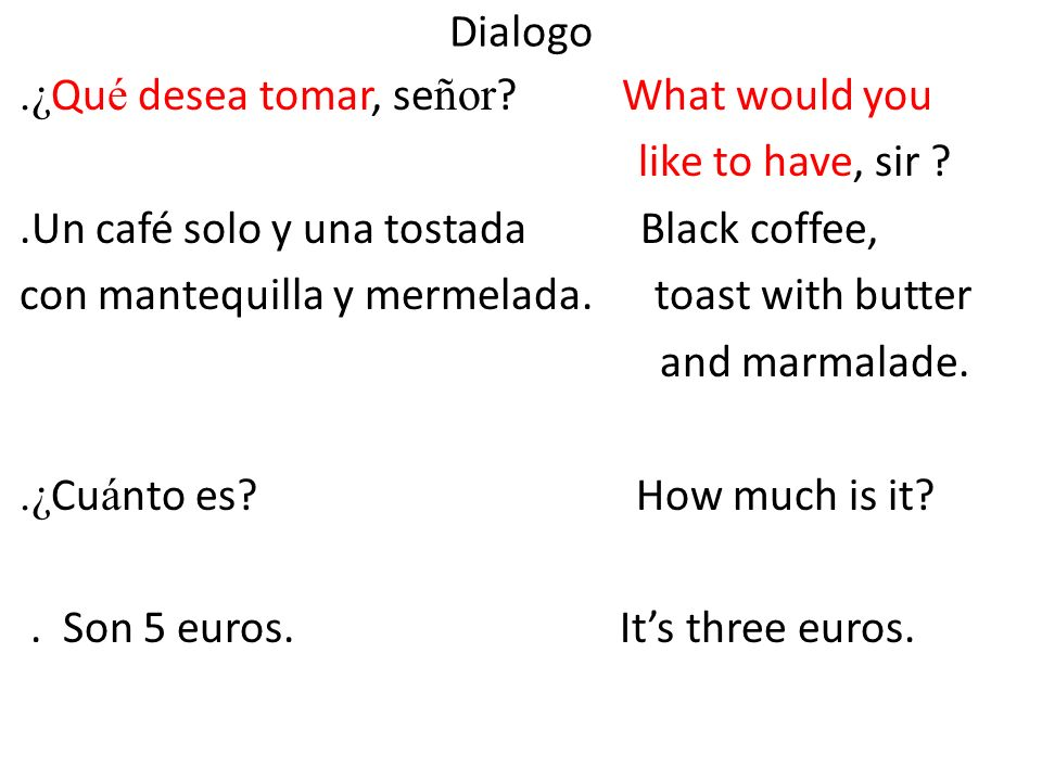 Dialogo .¿Qué desea tomar, señor What would you. like to have, sir .Un café solo y una tostada Black coffee,