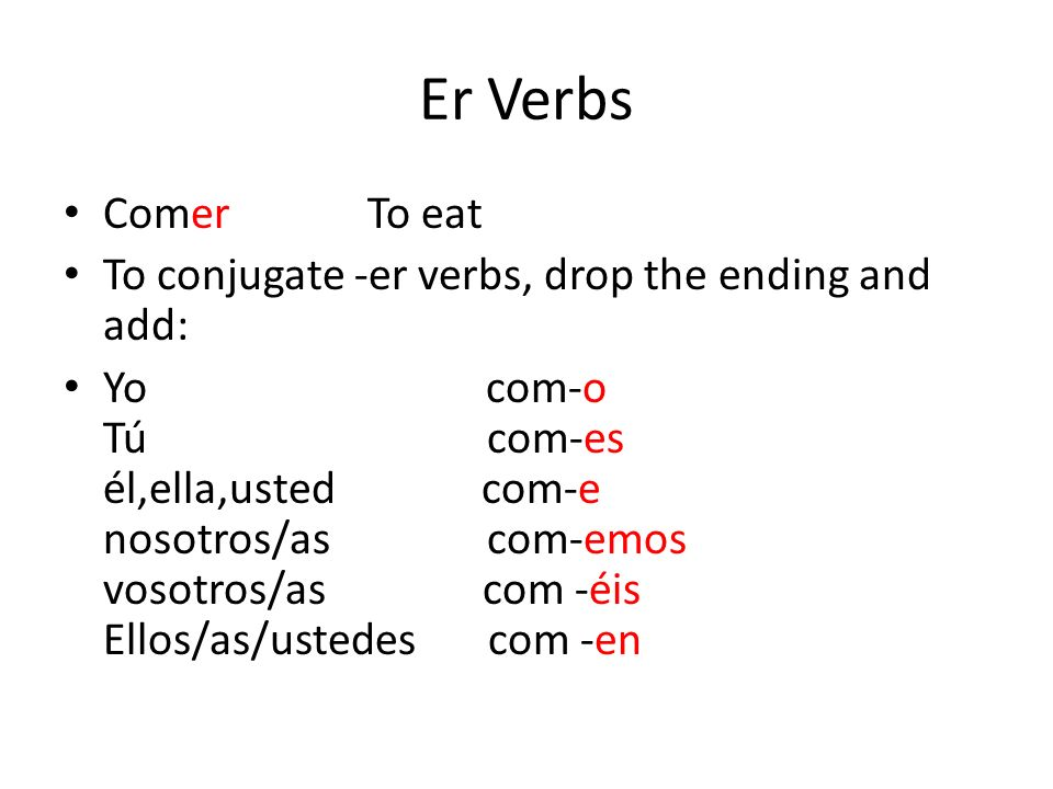 Er Verbs Comer To eat To conjugate -er verbs, drop the ending and add: