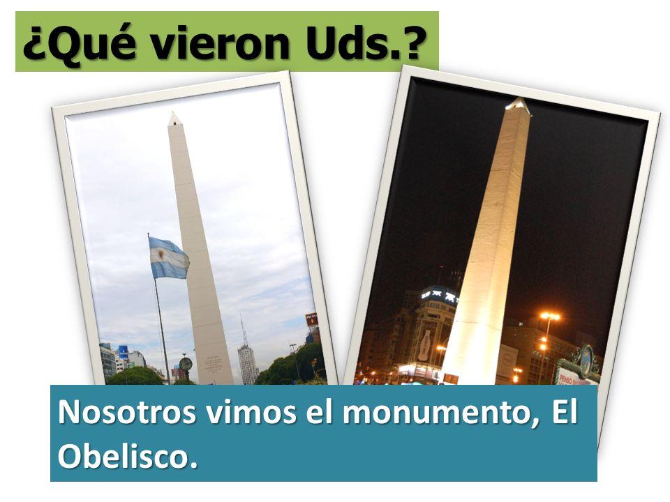 ¿Qué vieron Uds. Nosotros vimos el monumento, El Obelisco.