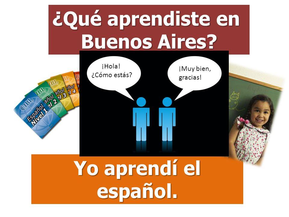 ¿Qué aprendiste en Buenos Aires Yo aprendí el español.
