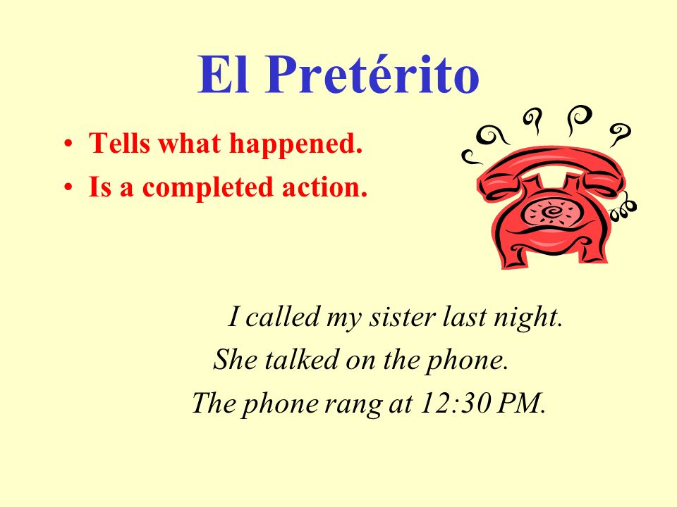 El Pretérito Tells what happened. Is a completed action.