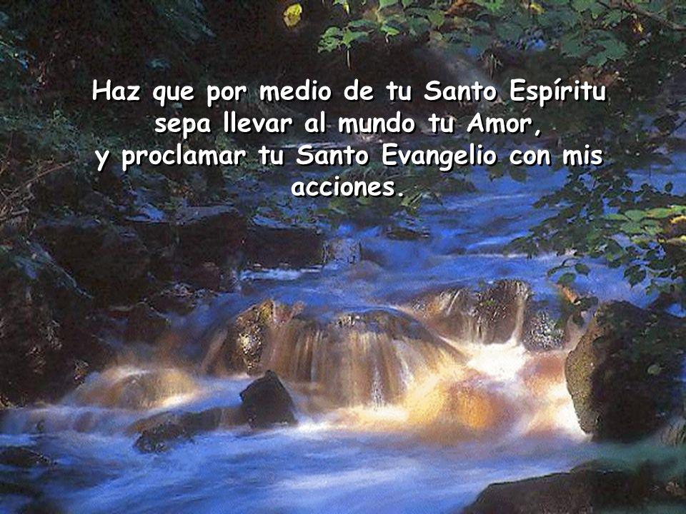 Haz que por medio de tu Santo Espíritu sepa llevar al mundo tu Amor,