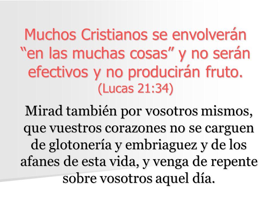 Muchos Cristianos se envolverán en las muchas cosas y no serán efectivos y no producirán fruto. (Lucas 21:34)