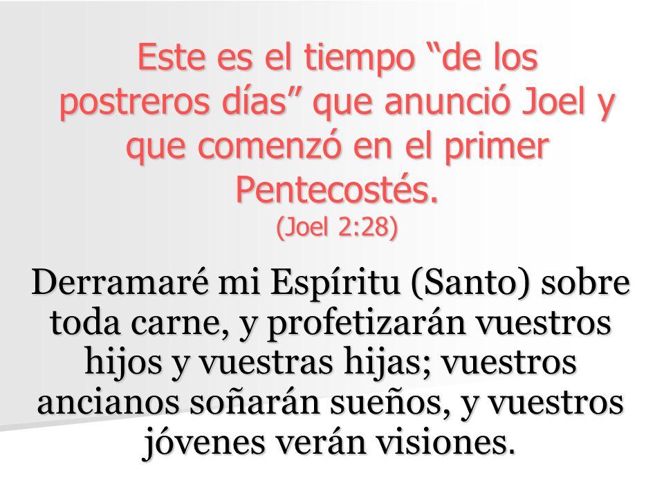 Este es el tiempo de los postreros días que anunció Joel y que comenzó en el primer Pentecostés. (Joel 2:28)