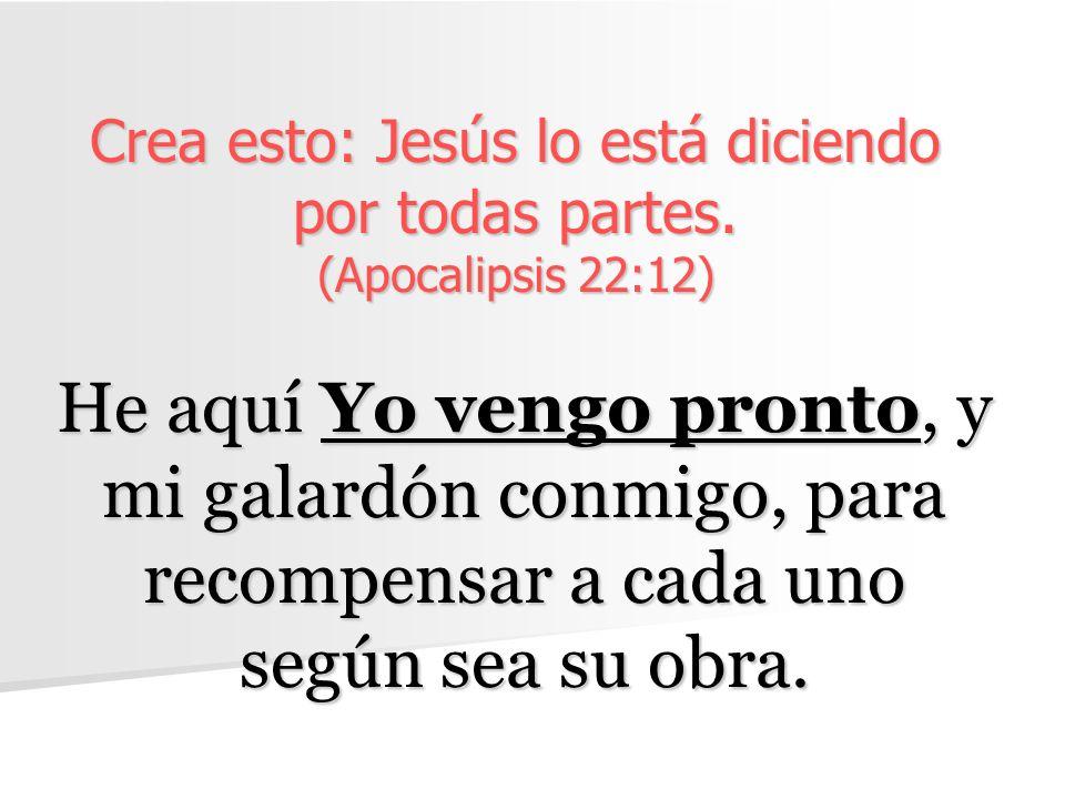 Crea esto: Jesús lo está diciendo por todas partes. (Apocalipsis 22:12)