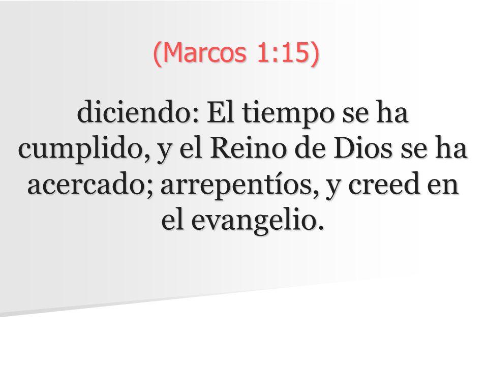 (Marcos 1:15) diciendo: El tiempo se ha cumplido, y el Reino de Dios se ha acercado; arrepentíos, y creed en el evangelio.