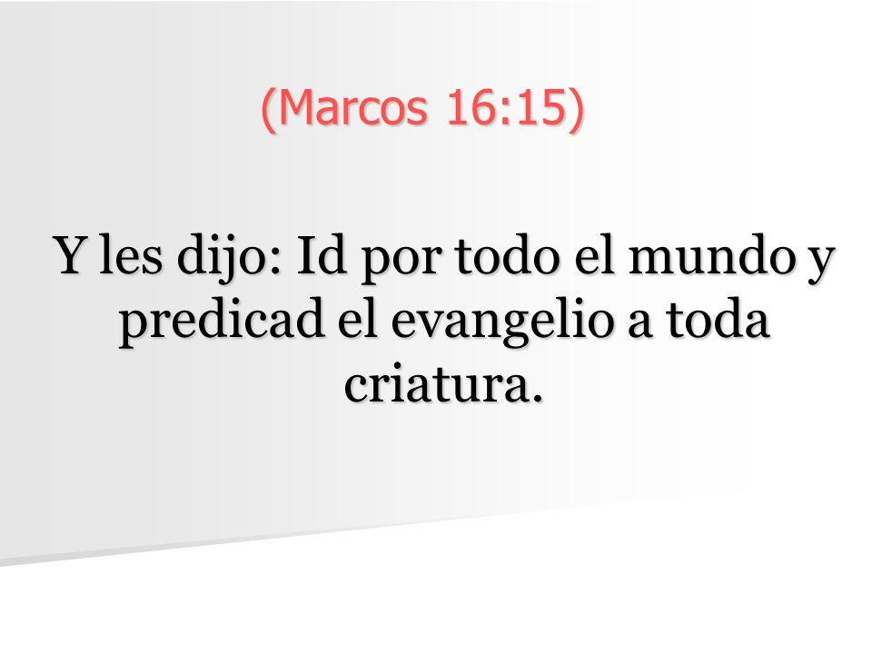 (Marcos 16:15) Y les dijo: Id por todo el mundo y predicad el evangelio a toda criatura.