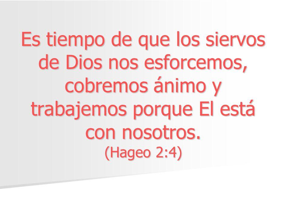 Es tiempo de que los siervos de Dios nos esforcemos, cobremos ánimo y trabajemos porque El está con nosotros.