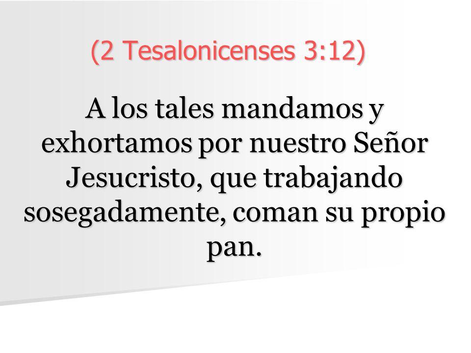 (2 Tesalonicenses 3:12) A los tales mandamos y exhortamos por nuestro Señor Jesucristo, que trabajando sosegadamente, coman su propio pan.