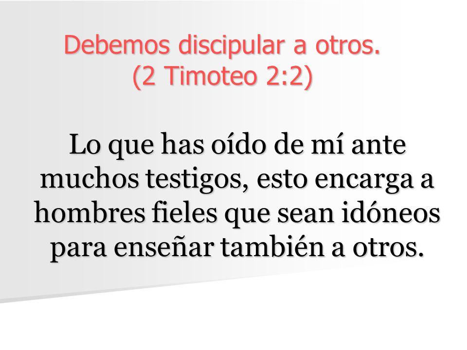Debemos discipular a otros. (2 Timoteo 2:2)