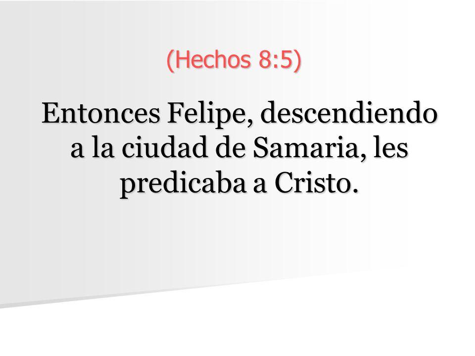 (Hechos 8:5) Entonces Felipe, descendiendo a la ciudad de Samaria, les predicaba a Cristo.