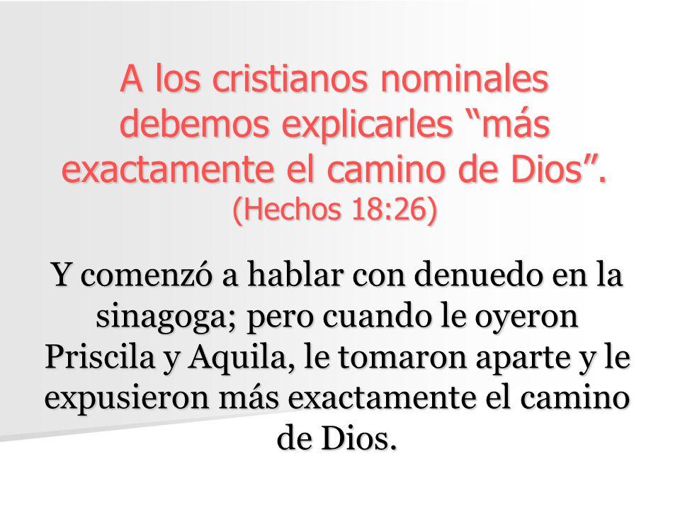 A los cristianos nominales debemos explicarles más exactamente el camino de Dios . (Hechos 18:26)