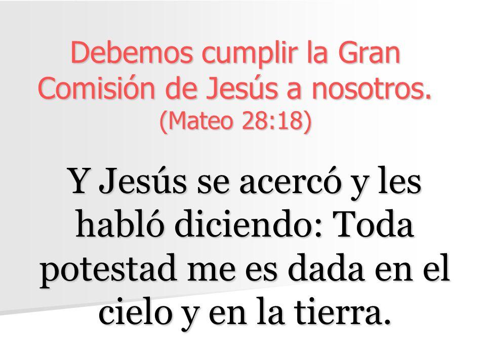 Debemos cumplir la Gran Comisión de Jesús a nosotros. (Mateo 28:18)