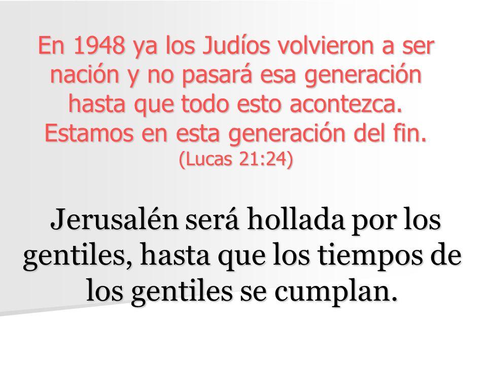 En 1948 ya los Judíos volvieron a ser nación y no pasará esa generación hasta que todo esto acontezca. Estamos en esta generación del fin. (Lucas 21:24)
