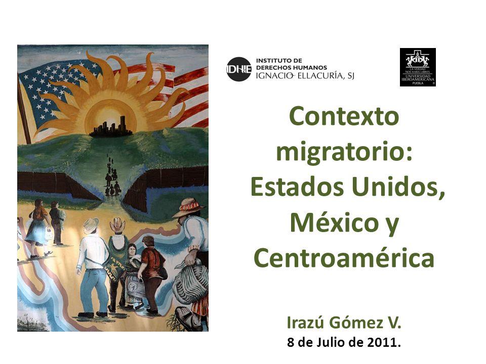 Contexto migratorio: Estados Unidos, México y Centroamérica Irazú Gómez V. 8 de Julio de 2011.