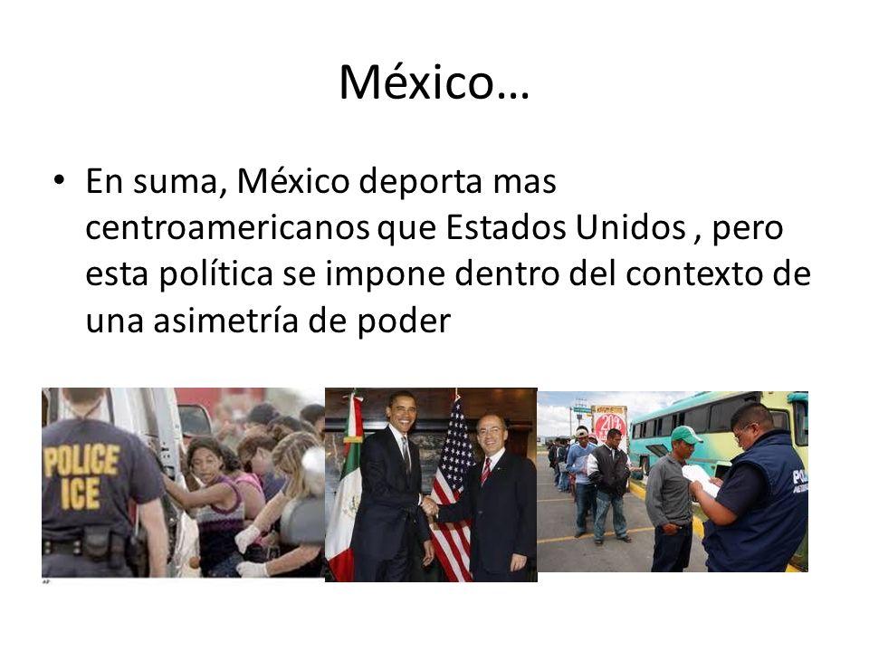 México… En suma, México deporta mas centroamericanos que Estados Unidos , pero esta política se impone dentro del contexto de una asimetría de poder.