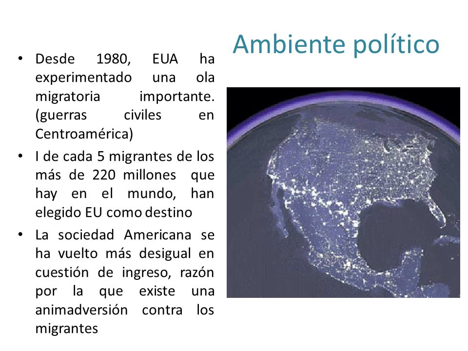 Ambiente político Desde 1980, EUA ha experimentado una ola migratoria importante. (guerras civiles en Centroamérica)