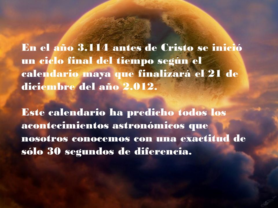 En el año 3.114 antes de Cristo se inició un ciclo final del tiempo según el calendario maya que finalizará el 21 de diciembre del año 2.012.