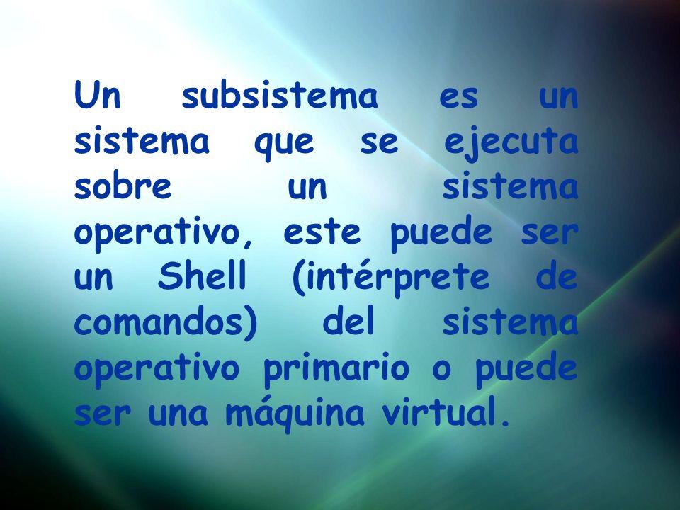 Un subsistema es un sistema que se ejecuta sobre un sistema operativo, este puede ser un Shell (intérprete de comandos) del sistema operativo primario o puede ser una máquina virtual.