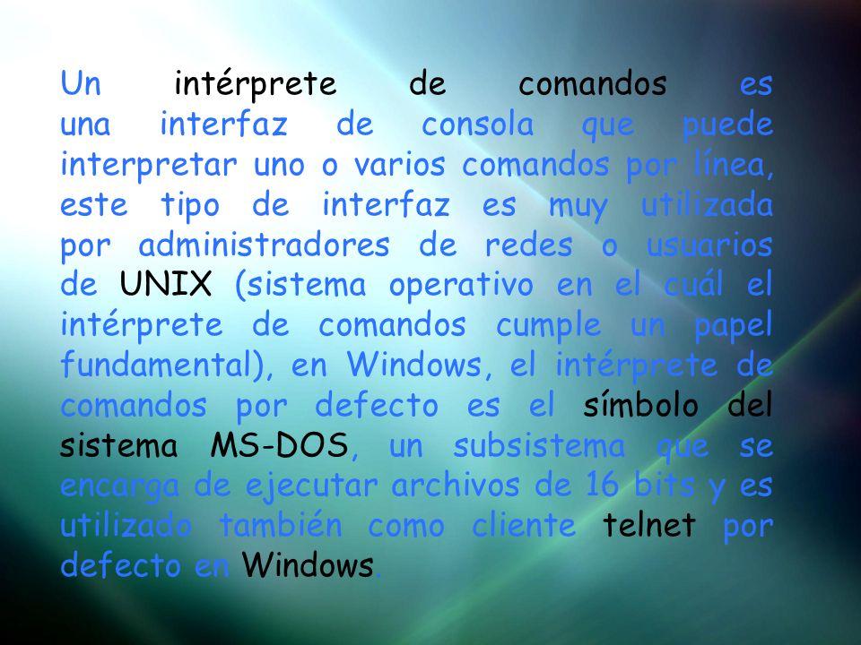 Un intérprete de comandos es una interfaz de consola que puede interpretar uno o varios comandos por línea, este tipo de interfaz es muy utilizada por administradores de redes o usuarios de UNIX (sistema operativo en el cuál el intérprete de comandos cumple un papel fundamental), en Windows, el intérprete de comandos por defecto es el símbolo del sistema MS-DOS, un subsistema que se encarga de ejecutar archivos de 16 bits y es utilizado también como cliente telnet por defecto en Windows.