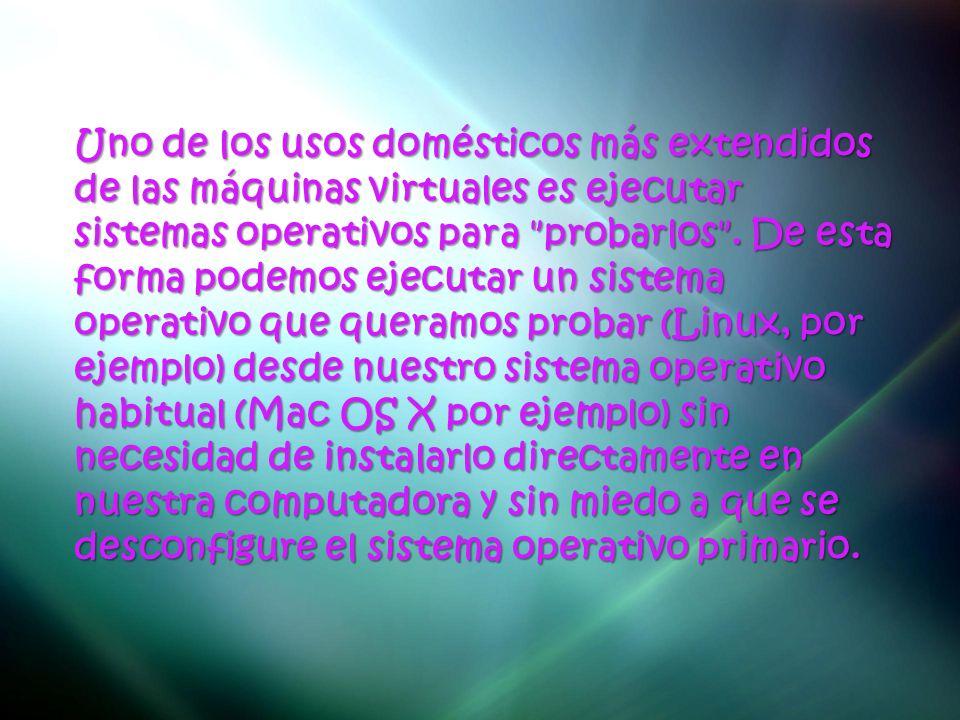 Uno de los usos domésticos más extendidos de las máquinas virtuales es ejecutar sistemas operativos para probarlos .