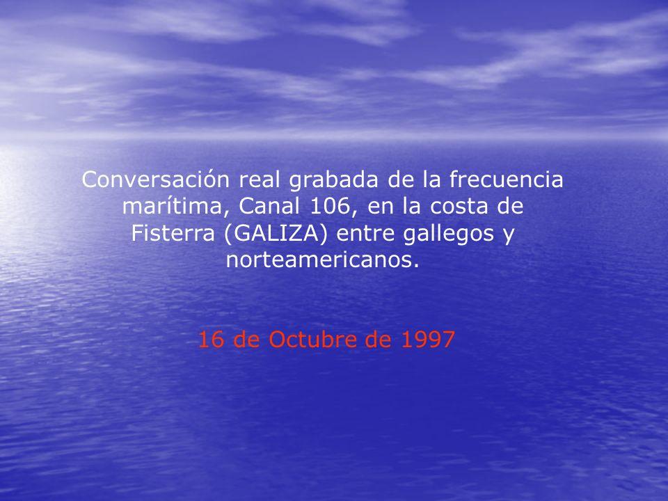 Conversación real grabada de la frecuencia marítima, Canal 106, en la costa de Fisterra (GALIZA) entre gallegos y norteamericanos.
