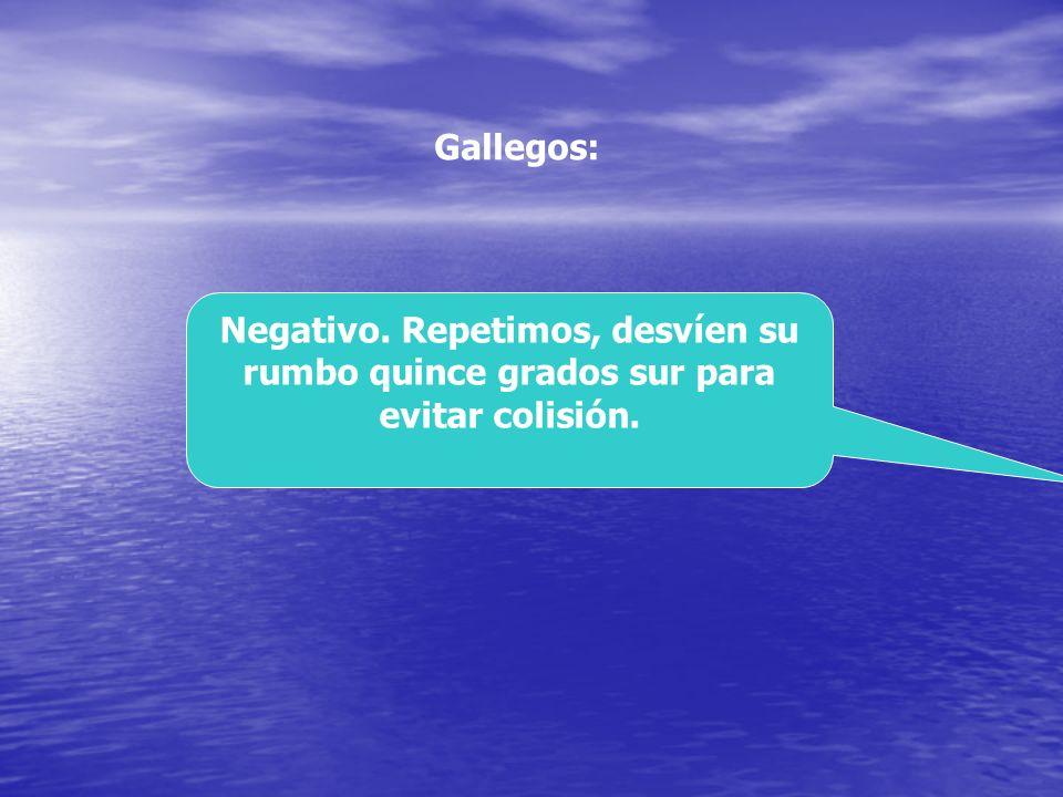 Gallegos: Negativo. Repetimos, desvíen su rumbo quince grados sur para evitar colisión.