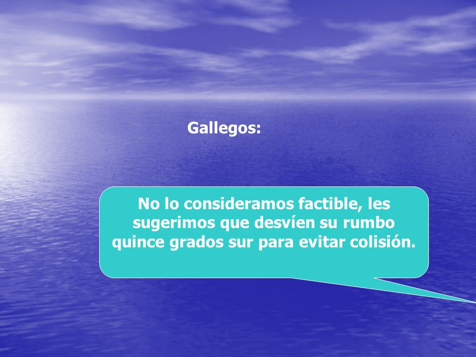 Gallegos: No lo consideramos factible, les sugerimos que desvíen su rumbo quince grados sur para evitar colisión.