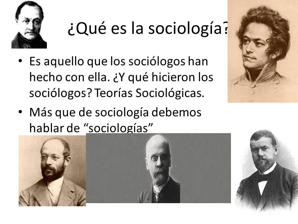 ¿Qué es la sociología Es aquello que los sociólogos han hecho con ella. ¿Y qué hicieron los sociólogos Teorías Sociológicas.