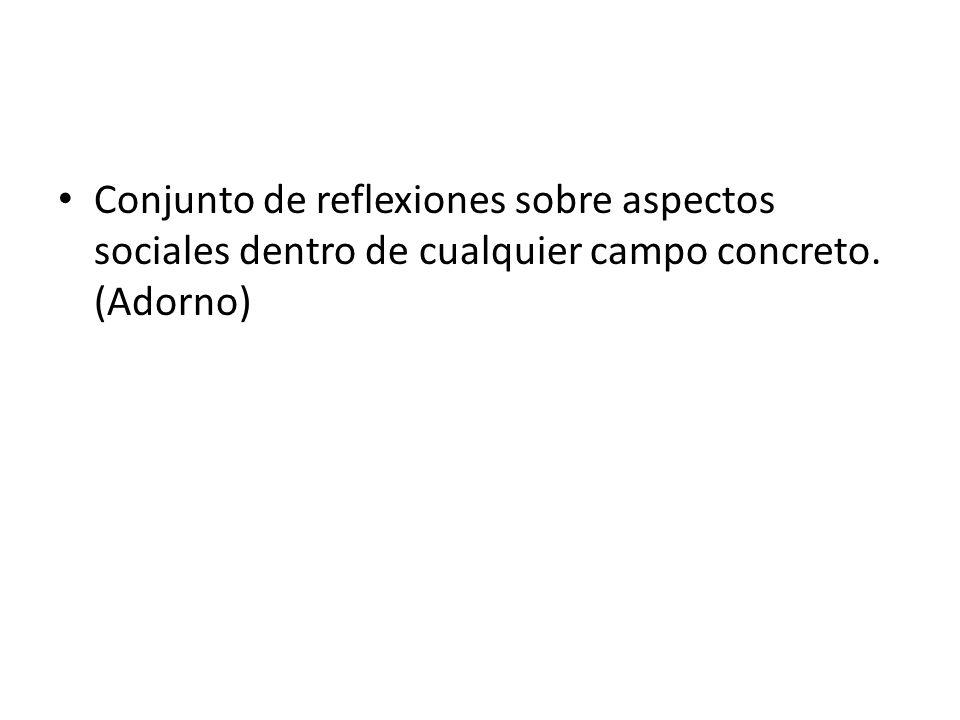 Conjunto de reflexiones sobre aspectos sociales dentro de cualquier campo concreto. (Adorno)
