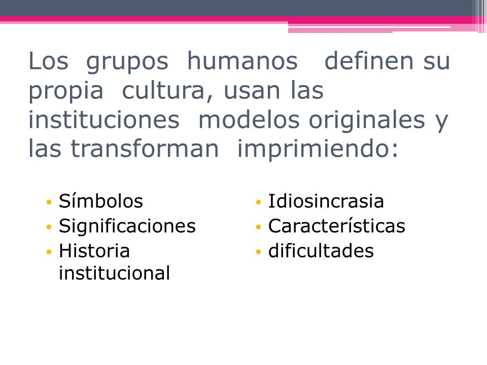 Los grupos humanos definen su propia cultura, usan las instituciones modelos originales y las transforman imprimiendo: