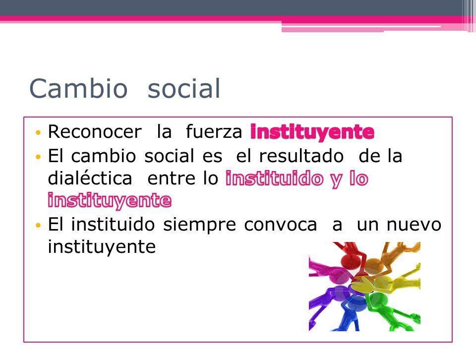 Cambio social Reconocer la fuerza instituyente