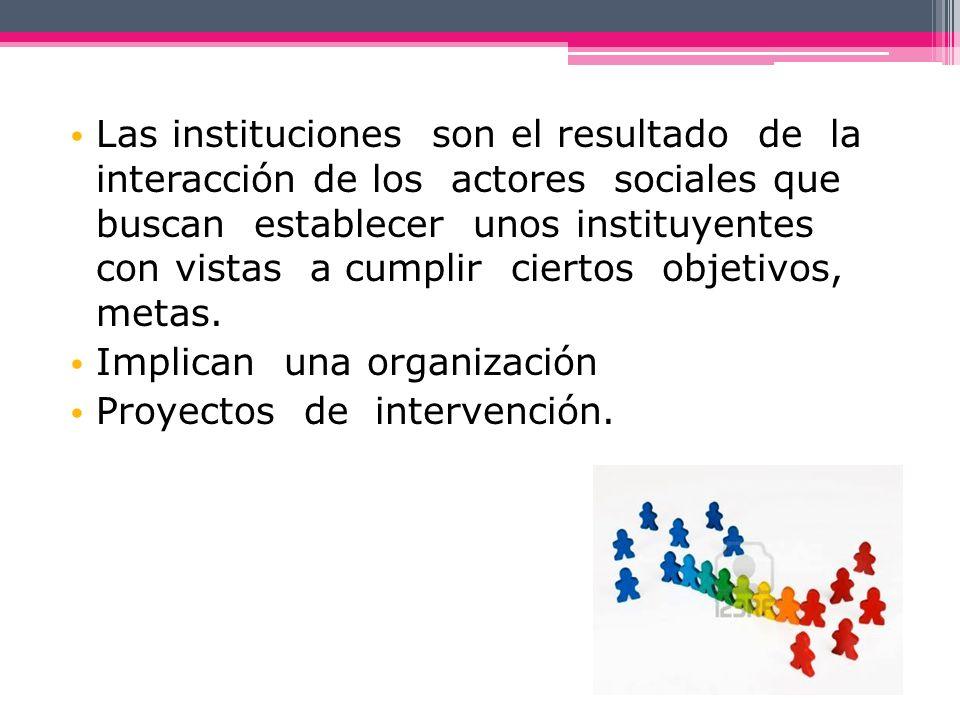 Las instituciones son el resultado de la interacción de los actores sociales que buscan establecer unos instituyentes con vistas a cumplir ciertos objetivos, metas.