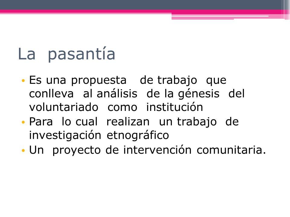 La pasantía Es una propuesta de trabajo que conlleva al análisis de la génesis del voluntariado como institución.