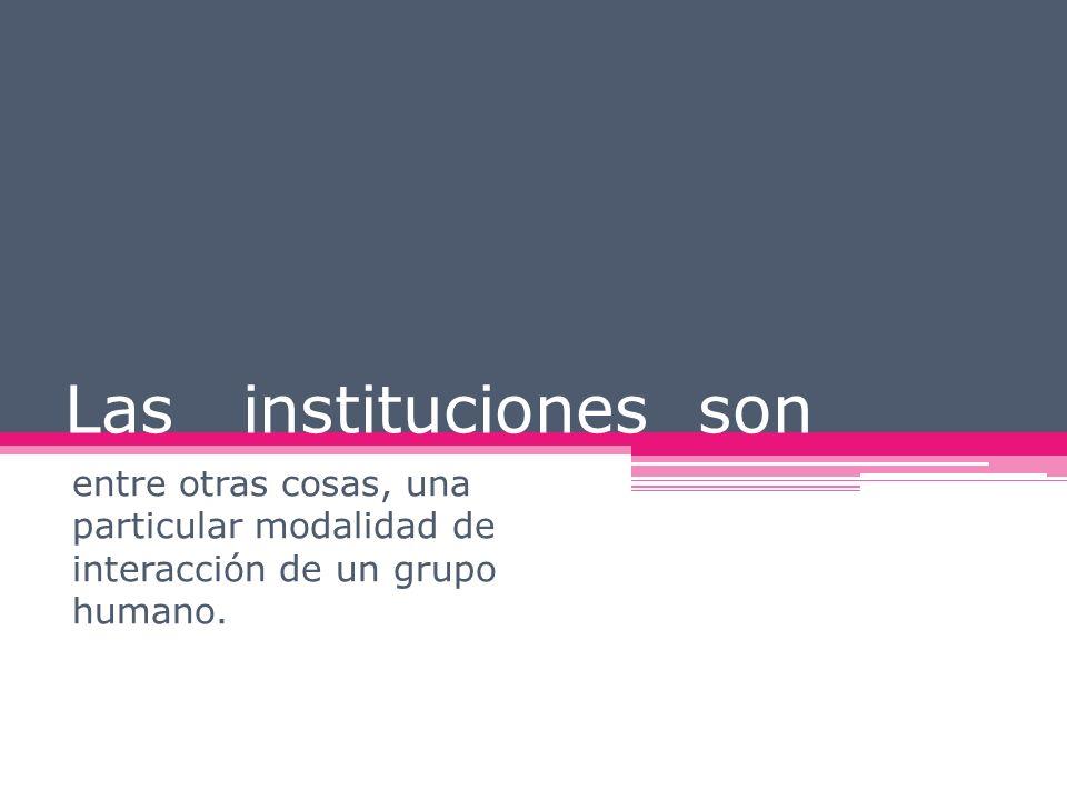 Las instituciones son entre otras cosas, una particular modalidad de interacción de un grupo humano.