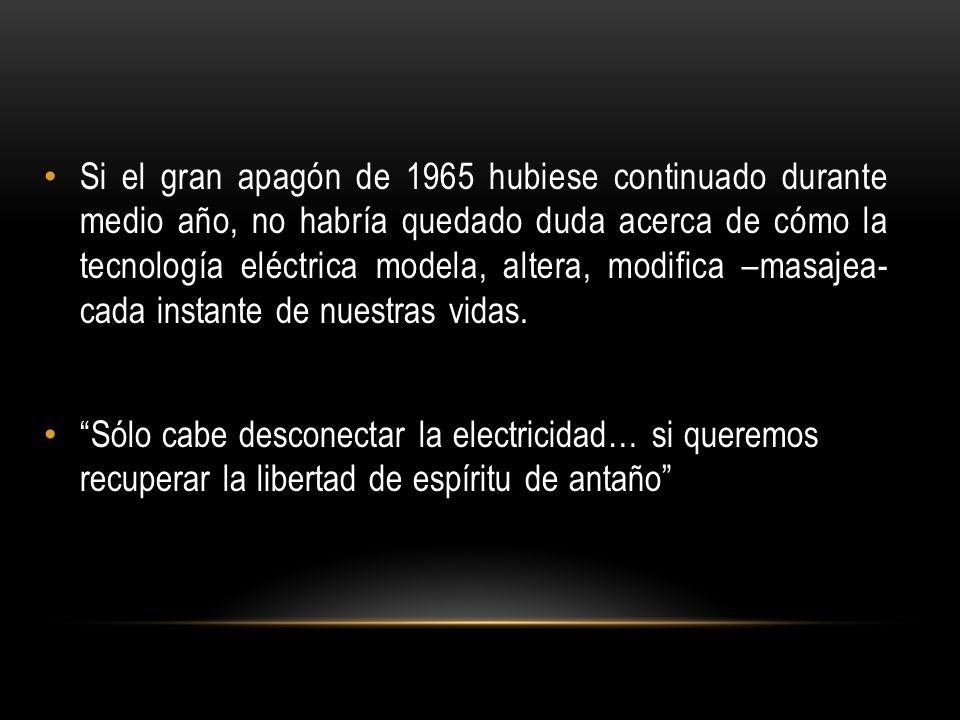 Si el gran apagón de 1965 hubiese continuado durante medio año, no habría quedado duda acerca de cómo la tecnología eléctrica modela, altera, modifica –masajea- cada instante de nuestras vidas.