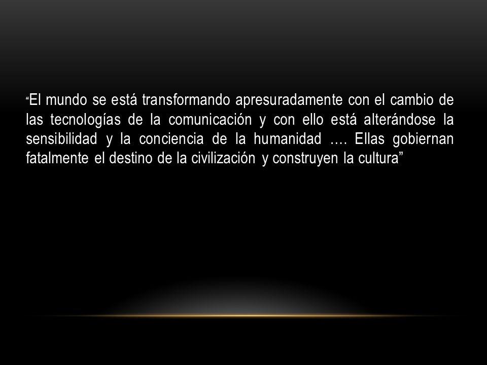 El mundo se está transformando apresuradamente con el cambio de las tecnologías de la comunicación y con ello está alterándose la sensibilidad y la conciencia de la humanidad ….