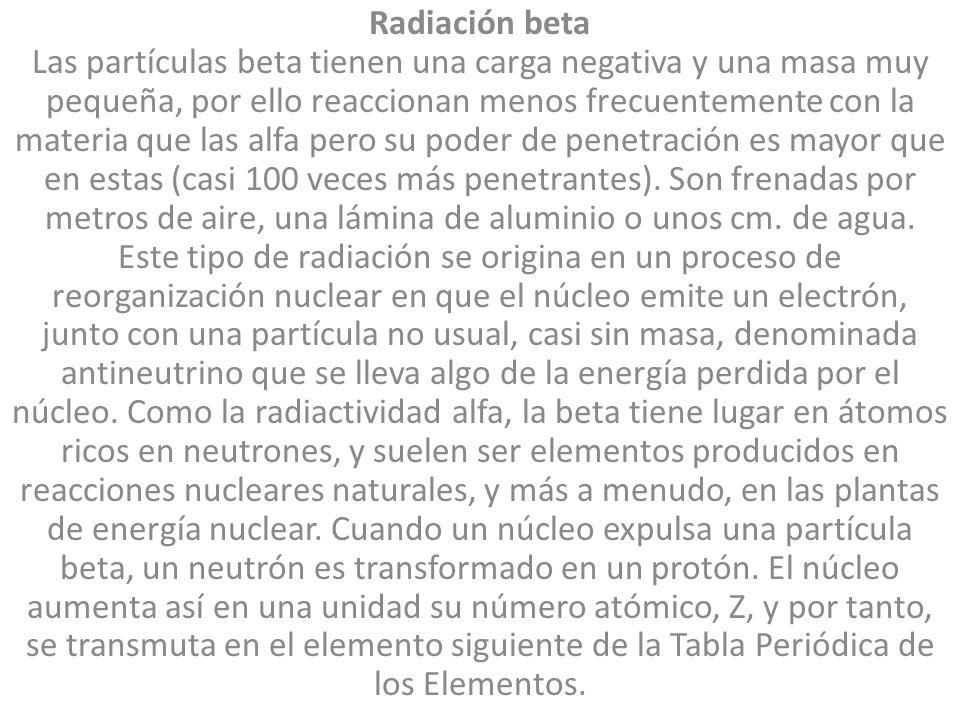 Radiación beta Las partículas beta tienen una carga negativa y una masa muy pequeña, por ello reaccionan menos frecuentemente con la materia que las alfa pero su poder de penetración es mayor que en estas (casi 100 veces más penetrantes).