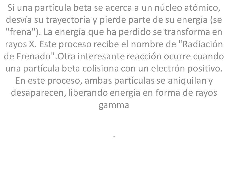 Si una partícula beta se acerca a un núcleo atómico, desvía su trayectoria y pierde parte de su energía (se frena ). La energía que ha perdido se transforma en rayos X. Este proceso recibe el nombre de Radiación de Frenado .Otra interesante reacción ocurre cuando una partícula beta colisiona con un electrón positivo. En este proceso, ambas partículas se aniquilan y desaparecen, liberando energía en forma de rayos gamma