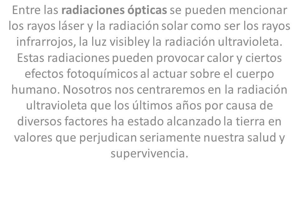Entre las radiaciones ópticas se pueden mencionar los rayos láser y la radiación solar como ser los rayos infrarrojos, la luz visibley la radiación ultravioleta.