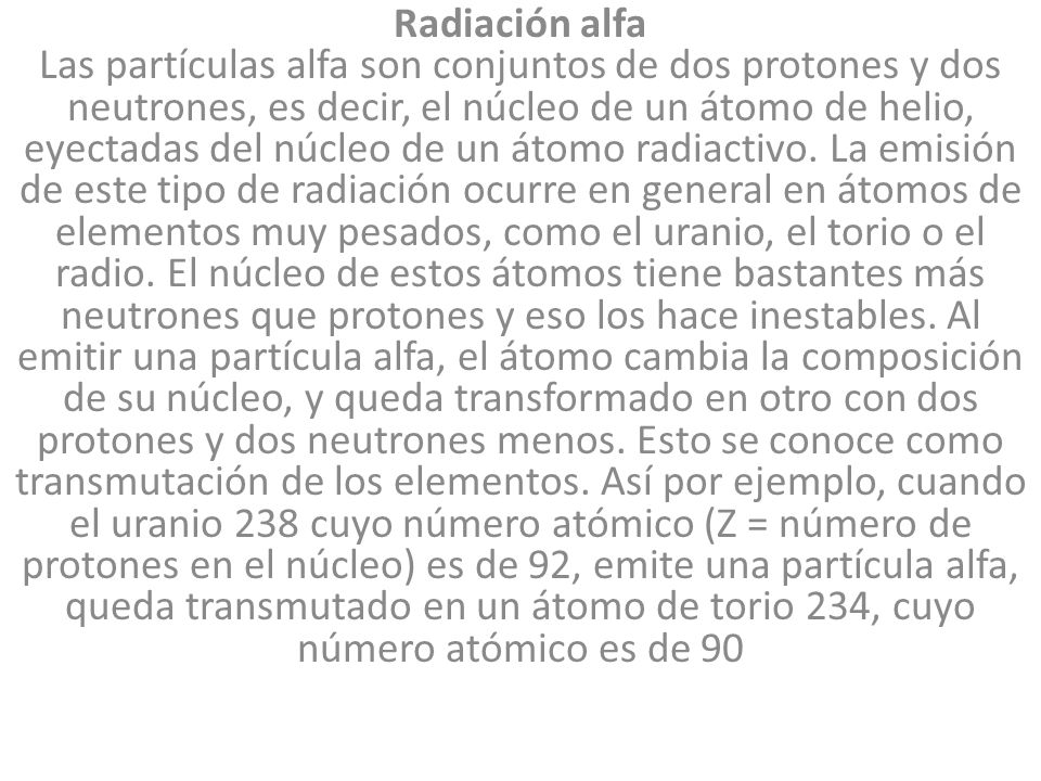 Radiación alfa Las partículas alfa son conjuntos de dos protones y dos neutrones, es decir, el núcleo de un átomo de helio, eyectadas del núcleo de un átomo radiactivo.