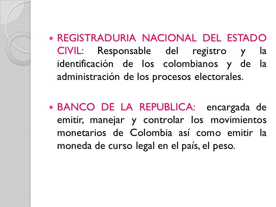REGISTRADURIA NACIONAL DEL ESTADO CIVIL: Responsable del registro y la identificación de los colombianos y de la administración de los procesos electorales.