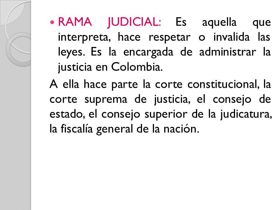 RAMA JUDICIAL: Es aquella que interpreta, hace respetar o invalida las leyes. Es la encargada de administrar la justicia en Colombia.