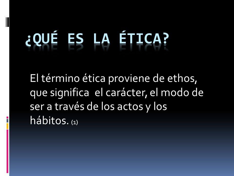 ¿Qué es la ética El término ética proviene de ethos,