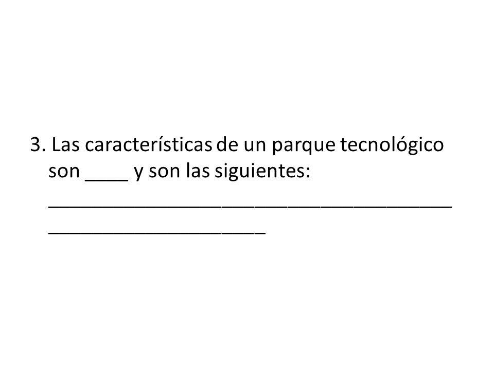 3. Las características de un parque tecnológico son ____ y son las siguientes: _________________________________________________________