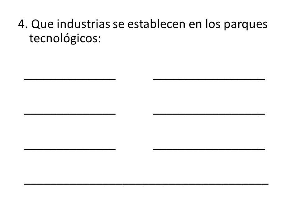 4. Que industrias se establecen en los parques tecnológicos: ______________ _________________ _____________________________________