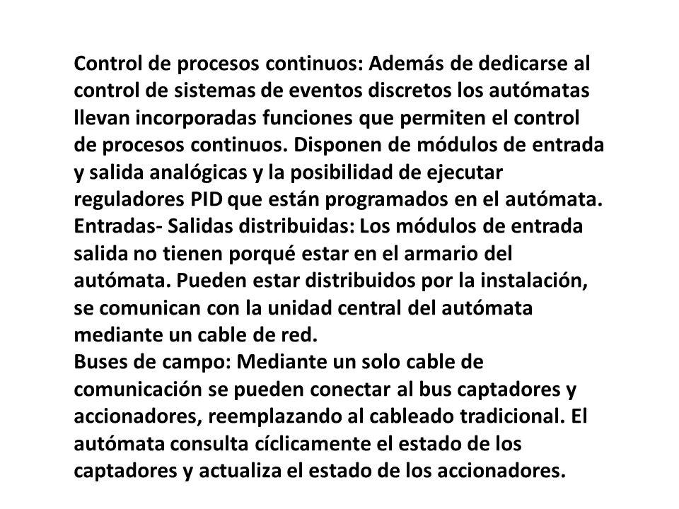Control de procesos continuos: Además de dedicarse al control de sistemas de eventos discretos los autómatas llevan incorporadas funciones que permiten el control de procesos continuos. Disponen de módulos de entrada y salida analógicas y la posibilidad de ejecutar reguladores PID que están programados en el autómata.