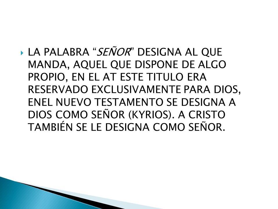 LA PALABRA SEÑOR DESIGNA AL QUE MANDA, AQUEL QUE DISPONE DE ALGO PROPIO, EN EL AT ESTE TITULO ERA RESERVADO EXCLUSIVAMENTE PARA DIOS, ENEL NUEVO TESTAMENTO SE DESIGNA A DIOS COMO SEÑOR (KYRIOS).