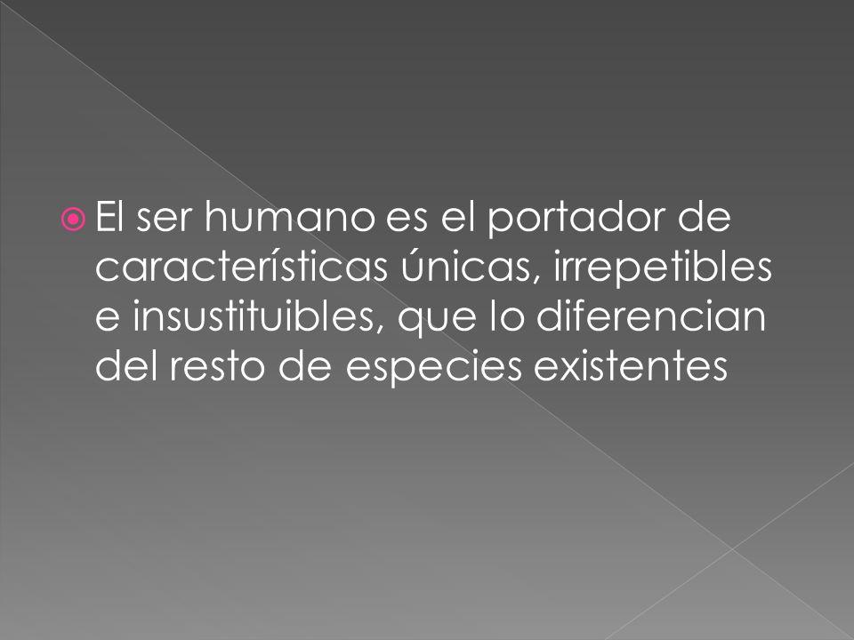 El ser humano es el portador de características únicas, irrepetibles e insustituibles, que lo diferencian del resto de especies existentes