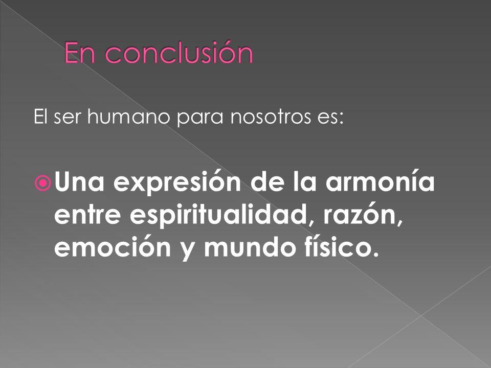 En conclusión El ser humano para nosotros es: Una expresión de la armonía entre espiritualidad, razón, emoción y mundo físico.